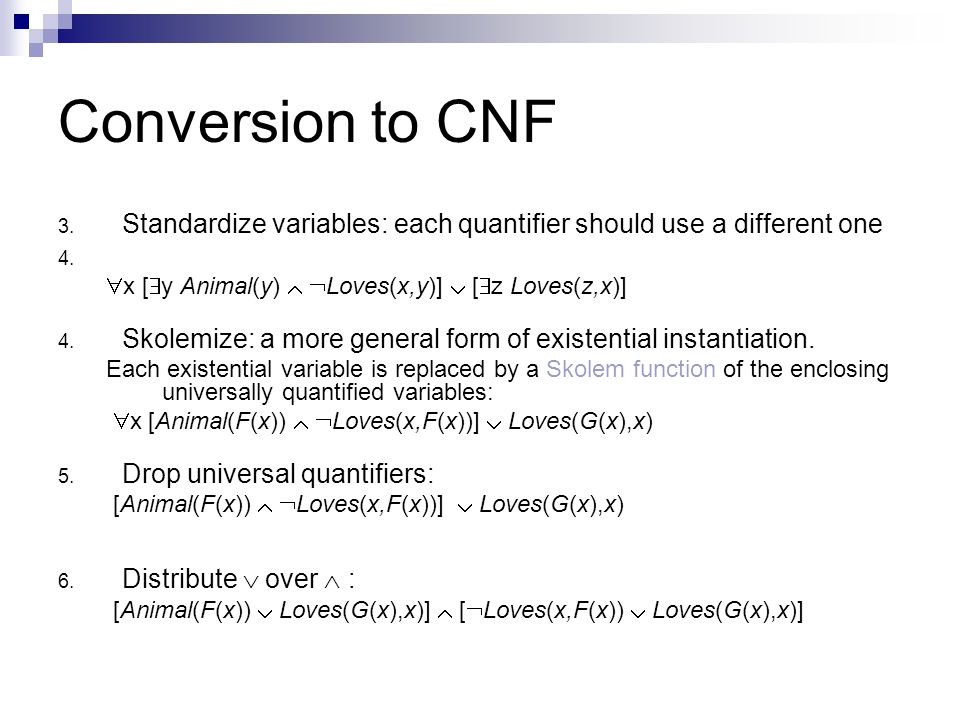 Conversion to CNF Standardize variables: each quantifier should use a different one. x [y Animal(y)  Loves(x,y)]  [z Loves(z,x)]